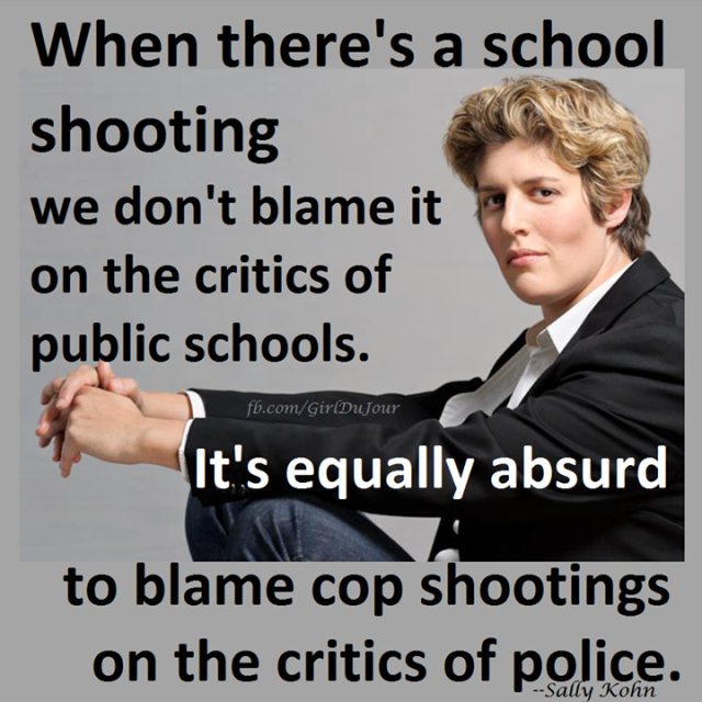 We don't blame school shootings on critics of schools and we shouldn't blame cop shooting on critics of police Sally Kohn Girl Du Jour