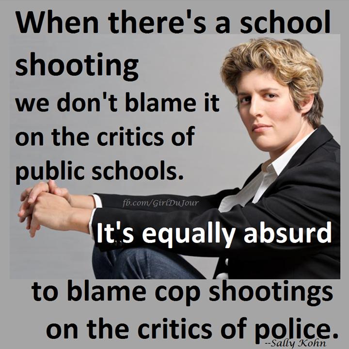 We don't blame school shootings on critics of schools and we shouldn't blame cop shooting on critics of police Sally Kohn Girl Du Jour
